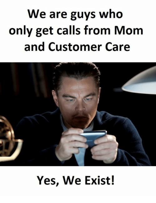 Existance: We are guys who  only get calls from Mom  and Customer Care  Yes, We Exist!