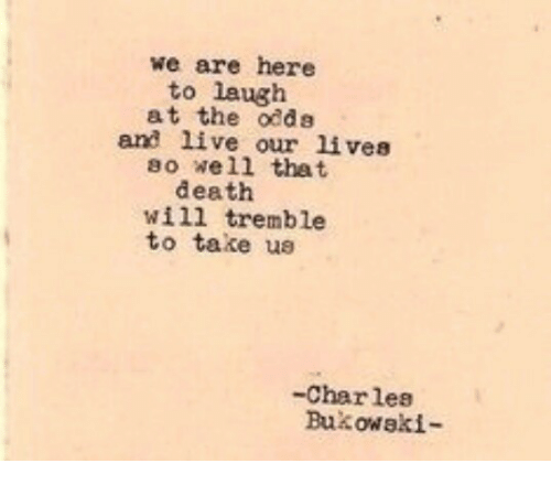 Death, Live, and Will: we are here  to laugh  at the odds  and live our lives  so well that  death  will tremble  to take ue  -Charles  Bukowaki-