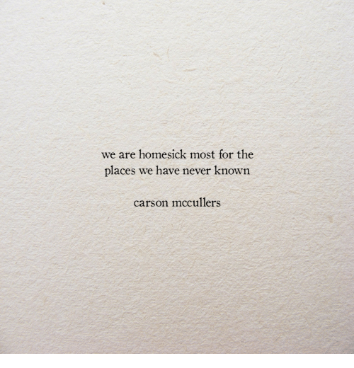 Never, For, and Carson: we are homesick most for the  places we have never known  carson mccullers