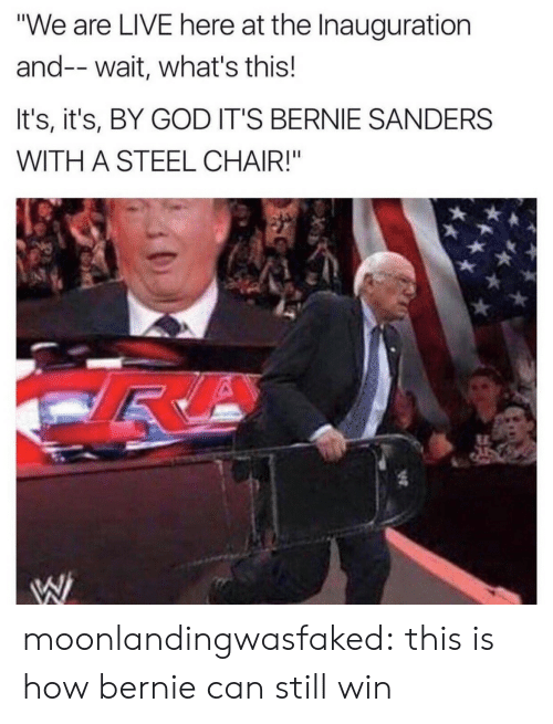 "Bernie Sanders, God, and Tumblr: ""We are LIVE here at the Inauguration  and--wait, what's this!  It's, it's, BY GOD IT'S BERNIE SANDERS  WITH A STEEL CHAIR!"" moonlandingwasfaked: this is how bernie can still win"