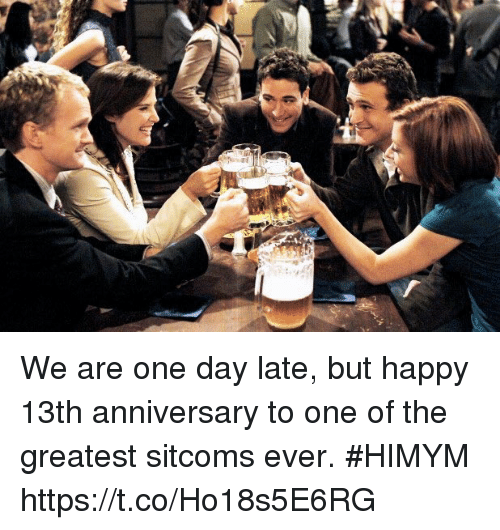 himym: We are one day late, but happy 13th anniversary to one of the greatest sitcoms ever. #HIMYM https://t.co/Ho18s5E6RG