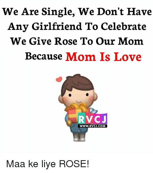 Memes, 🤖, and Liy: We Are Single, We Don't Have  Any Girlfriend To Celebrate  We Give Rose To our Mom  Because  Mom Is Love  RVCJ  WWW. RvCJ.COM Maa ke liye ROSE!