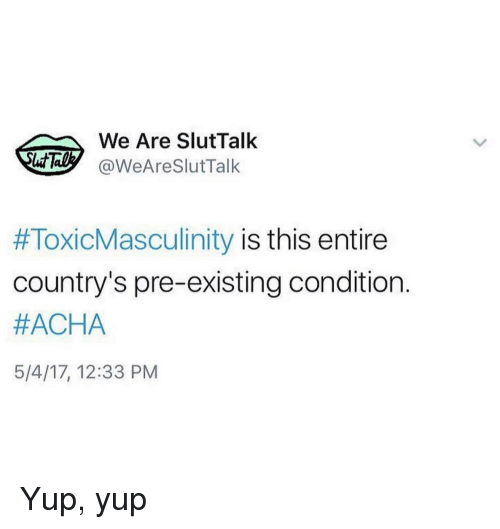Pre Existing Condition: We Are SlutTalk  @WeAreSlutTalk  #ToxicMasculinity is this entire  country's pre-existing condition.  #ACHA  5/4/17, 12:33 PM Yup, yup