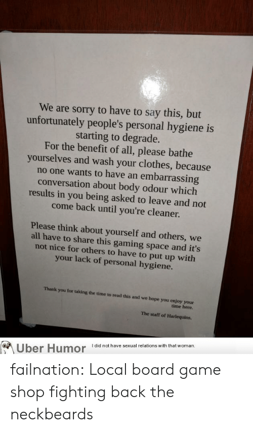 Neckbeards: We are sorry to have to say this, but  unfortunately people's personal hygiene is  starting to degrade.  For the benefit of all, please bathe  yourselves and wash your clothes, because  no one wants to have an embarrassing  conversation about body odour which  results in you being asked to leave and not  come back until you're cleaner.  Please think about yourself and others, we  all have to share this gaming space and it's  not nice for others to have to put up with  your lack of personal hygiene.  Thank you for taking the time to read this and we hope you enjoy your  time here.  The staff of Harlequins  thal wom  Uber Humoridnt failnation:  Local board game shop fighting back the neckbeards