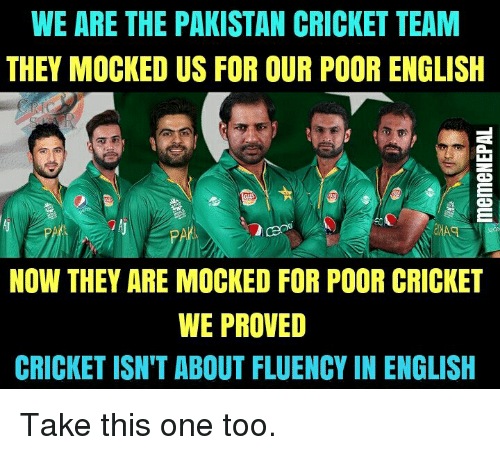nepali: WE ARE THE PAKISTAN CRICKET TEAM  THEY MOCKED US FOR OUR POOR ENGLISH  NOW THEY ARE MOCKED FOR POOR CRICKET  WE PROVED  CRICKET ISN'T ABOUT FLUENCY IN ENGLISH Take this one too.