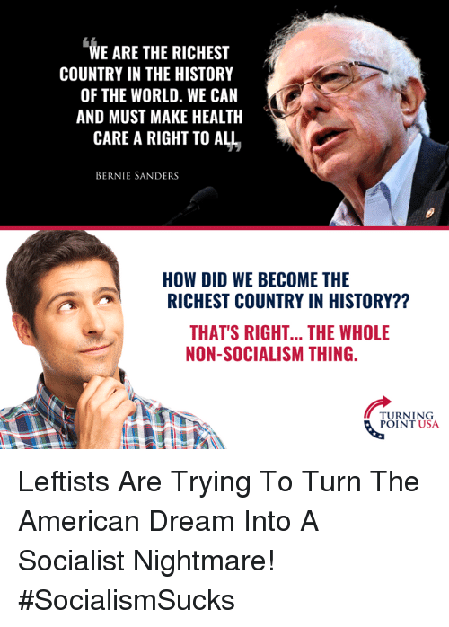Bernie Sanders, Memes, and American: WE ARE THE RICHEST  COUNTRY IN THE HISTORY  OF THE WORLD. WE CAN  AND MUST MAKE HEALTH  CARE A RIGHT TO ALL  BERNIE SANDERS  HOW DID WE BECOME THE  RICHEST COUNTRY IN HISTORY??  THAT'S RIGHT... THE WHOLE  NON-SOCIALISM THING.  TURNING  POINT USA Leftists Are Trying To Turn The American Dream Into A Socialist Nightmare! #SocialismSucks