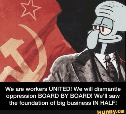 United: We are workers UNITED! We will dismantle  oppression BOARD BY BOARD! We'll saw  the foundation of big business IN HALF!  ifunny.co  JSMOCO