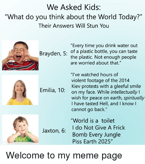 """Frick, Meme, and Earth: We Asked Kids:  """"What do you think about the World Today?""""  Their Answers Will Stun You  """"Every time you drink water out  Brayden, 5: of a plastic bottle, you can taste  the plastic. Not enough people  are worried about that.""""  """"I've watched hours of  violent footage of the 2014  Kiev protests with a gleeful smile  on my face. While intellectually l  wish for peace on earth, spiritually  I have tasted Hell, and I know l  cannot go back.""""  Emilia, 10:  """"World is atoilet  I do Not Give A Frick  Bomb Every Jungle  Piss Earth 2025""""  Jaxton, 6: Welcome to my meme page"""
