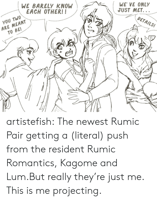this is me: WE BARELY KNOW  EACH OTHER!!  WE VE ONLY  JUST MET...  ARE MEANT  TO BE!  YOU TWO  DETAILS! artistefish:  The newest Rumic Pair getting a (literal) push from the resident Rumic Romantics, Kagome and Lum.But really they're just me. This is me projecting.