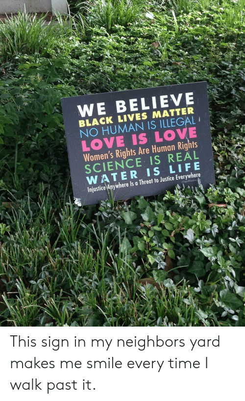 Lives Matter: WE BELIEVE  BLACK LIVES MATTER  NO HUMAN IS ILLEGAL  LOVE IS LOVE  Women's Rights Are Human Rights  SCIENCE IS REAL  WATER IS LIFE  Injustice Anywhere Is a Threat to Justice Everywhere  SignsOffustice This sign in my neighbors yard makes me smile every time I walk past it.