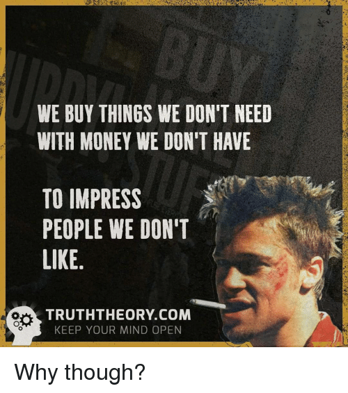 orks: WE BUY THINGS WE DON'T NEED  WITH MONEY WE DON'T HAVE  TO IMPRESS  PEOPLE WE DON'T  LIKE  ork TRUTH THEORY COM  KEEP YOUR MIND OPEN Why though?