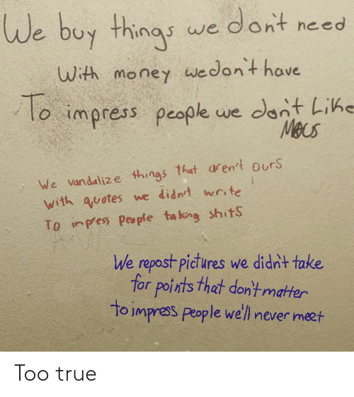 Arent: We buy things we dont need  With money wwedon't have  To  lo impress people we dont Lihe  Mecs  We vandalize things that aren't ours  with quotes we didn't write  To inpess people ta king shitS  We repost pictures we didn't take  for points that don'tmatter  to impress people we'll never meet Too true