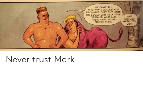 trust: WE CAME ALL  THIS WAY BECAUSE YOU  PROMISED THAT OUT HERE  WE COULD LIVE AS A TRUE  CENTAUR,WILD AND  FREE, AWAY FROM  PRYING EYES  AND  YOU LIED  MARK. YOU  LIED. Never trust Mark
