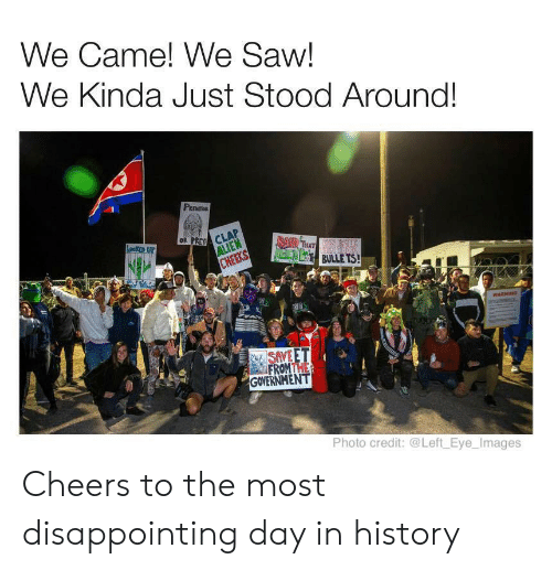 Hers: We Came! We Saw!  We Kinda Just Stood Around!  PEOT  OR PREY CLA  ALIEN  CHEEKS  Leeo UP  BAD THAT  FENEN BS BULLE TS!  HERS  WARNING  NSAVE ET  FROMTHE  GOVERNMENT  Photo credit: @Left Eye_Images Cheers to the most disappointing day in history