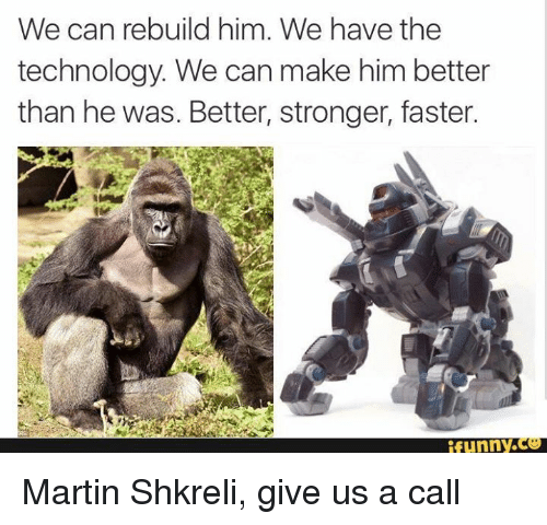 Shkreli: We can rebuild him. We have the  technology. We can make him better  than he was. Better, stronger, faster.  funny. Martin Shkreli, give us a call