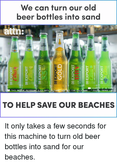 "Beer, Memes, and Help: We can turn our old  beer bottles into san  attn:  亢  Y OF DB  "" DIGIİL TRENDS (2017)  RTS  ""THIS  TO FINE-ORAIN  NE PULVER  TO HELP SAVE OUR BEACHES It only takes a few seconds for this machine to turn old beer bottles into sand for our beaches."