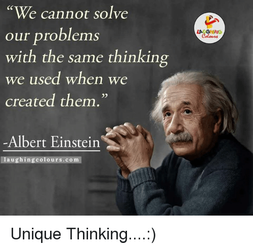 Einstein Laughing: We cannot solve  our problems  with the same thinking  we used when we  created them.  Albert Einstein  laughing colours.com  LA GHWG Unique Thinking....:)