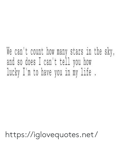 Life, Stars, and How: We can't count how many stars in the sky,  and so does I can't tell you how  lucky I'n to have you in ny life https://iglovequotes.net/