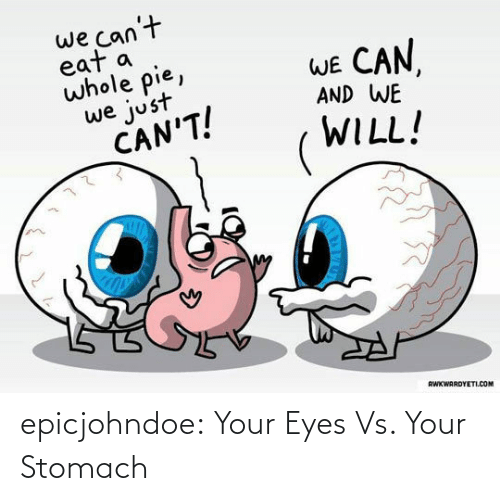 Eat A: we can't  eat a  whole pie,  WE CAN  AND WE  we just  CAN'T!  WILL!  RWKWARDYETI.COM epicjohndoe:  Your Eyes Vs. Your Stomach