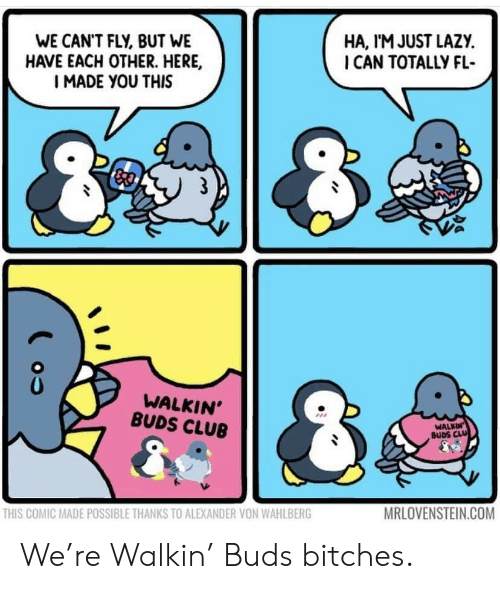 Club, Lazy, and Com: WE CAN'T FLY, BUT WE  HAVE EACH OTHER. HERE,  I MADE YOU THIS  HA, I'M JUST LAZY  I CAN TOTALLY FL  WALKIN'  BUDS CLUB  WALKIN  BUDS CLU  MRLOVENSTEIN.COM  THIS COMIC MADE POSSIBLE THANKS TO ALEXANDER VON WAHLBERG We're Walkin' Buds bitches.