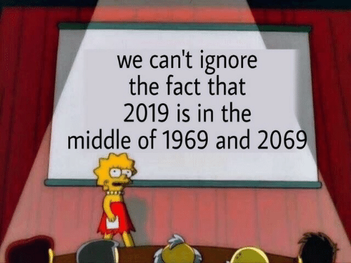 The Middle, Fact, and  Ignore: we can't ignore  the fact that  2019 is in the  middle of 1969 and 2069