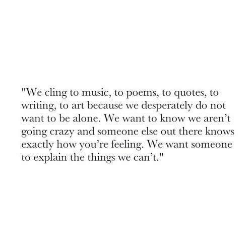 "Poems: ""We cling to music, to poems, to quotes, to  writing, to art because we desperately do not  want to be alone. We want to know we aren't  going crazy and someone else out there knows  exactly how you're feeling. We want someone  to explain the things we can't."""