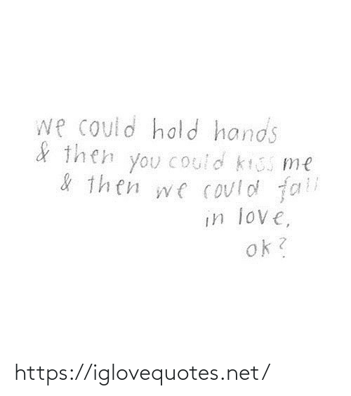 Fall In: we could hold hands  & then you Could kiss me  & then we could fall  in love,  ok? https://iglovequotes.net/