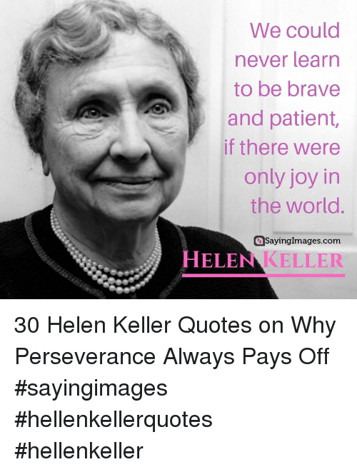 Perseverance: We could  never learn  to be brave  and patient,  if there were  only joy in  the world.  aSayingImages.com  HELEN KELLER 30 Helen Keller Quotes on Why Perseverance Always Pays Off #sayingimages #hellenkellerquotes #hellenkeller