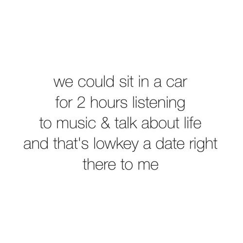About Life: we could sit in a car  for 2 hours listening  to music & talk about life  and that's lowkey a date right  there to me