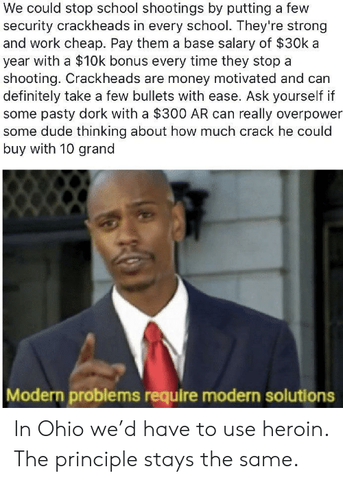 Definitely, Dude, and Heroin: We could stop school shootings by putting a few  security crackheads in every school. They're strong  and work cheap. Pay them a base salary of $30k a  year with a $10k bonus every time they stop a  shooting. Crackheads are money motivated and can  definitely take a few bullets with ease. Ask yourself if  some pasty dork with a $300 AR can really overpower  some dude thinking about how much crack he could  buy with 10 grand  Modern problems require modern solutions In Ohio we'd have to use heroin. The principle stays the same.