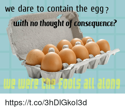 consequence: we dare to contain the egg?  uuith no thought of consequence? https://t.co/3hDlGkoI3d