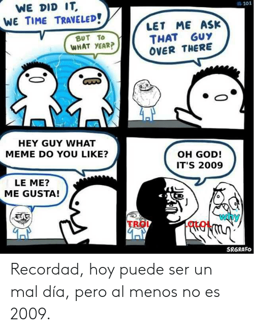What Meme: WE DID IT  #101  WE TIME TRAVELED!  LET ME ASK  THAT GUY  OVER THERE  BUT TO  WHAT YEAR?  HEY GUY WHAT  MEME DO YOU LIKE?  OH GOD!  IT'S 2009  LE ME?  ME GUSTA!  why  TRO  SRGRAFO Recordad, hoy puede ser un mal día, pero al menos no es 2009.