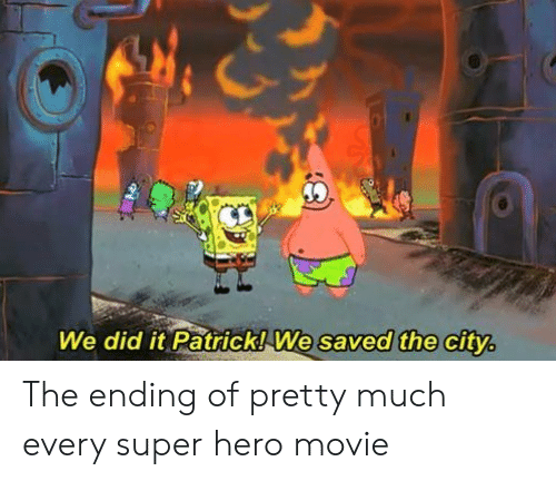 hero movie: We did it Patrick! We saved the city The ending of pretty much every super hero movie