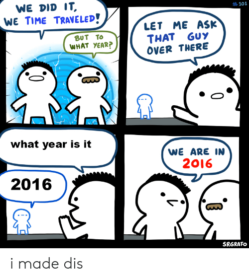 Time, Ask, and Did: WE DID IT,  WE TIME TRAVELED!  #101  LET ME ASK  THAT GUY  OVER THERE  BUT TO  WHAT YEAR?  what year is it  WE ARE IN  2016  2016  SRGRAFO i made dis