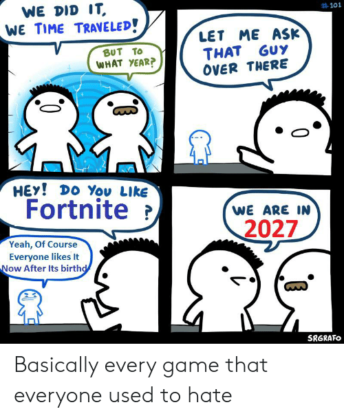 Reddit, Yeah, and Game: WE DID IT,  WE TIME TRAVELED!  #101  LET ME ASK  THAT GUY  OVER THERE  BUT TO  WHAT YEAR?  HEY! DO You LIke  Fortnite  WE ARE IN  2027  Yeah, Of Course  Everyone likes It  Now After Its birthd  SRGRAFO Basically every game that everyone used to hate