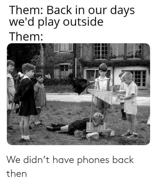 Have: We didn't have phones back then