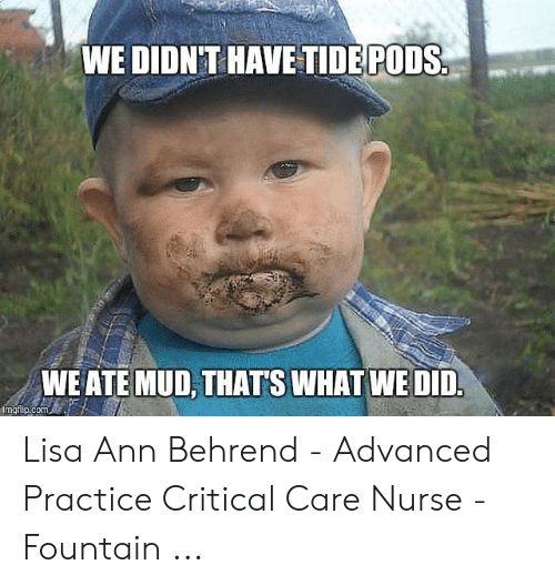 Ate Mud: WE DIDNT HAVE TIDE PODS  WE ATE MUD, THATS WHAT WE DID.  imgflip.com Lisa Ann Behrend - Advanced Practice Critical Care Nurse - Fountain ...