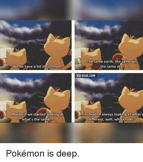Via9Gag: We do have a lot in common  Maybe if we started ookingat  what's the same.  The same earth, the same atr  the same s  VIA9GAG.COM  instead of always lookingat what's  who knows?  different, we Pokémon is deep.