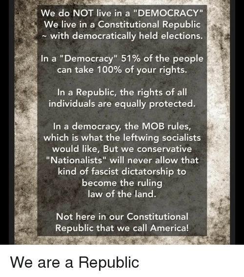 "America, Anaconda, and Memes: We do NOT live in a ""DEMOCRACY""  We live in a Constitutional Republic  with democratically held elections.  In a ""Democracy"" 51% of the people  can take 100% of your rights.  In a Republic, the rights of all  individuals are equally protected.  In a democracy, the MOB rules  which is what the leftwing socialists  would like, But we conservative  ""Nationalists"" will never allow that  kind of fascist dictatorship to  become the ruling  law of the land.  Not here in our Constitutional  Republic that we call America! We are a Republic"