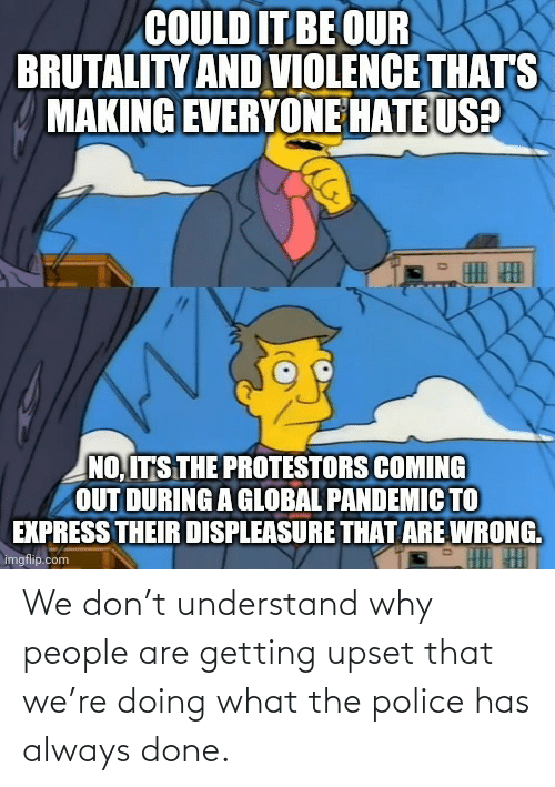 what the: We don't understand why people are getting upset that we're doing what the police has always done.