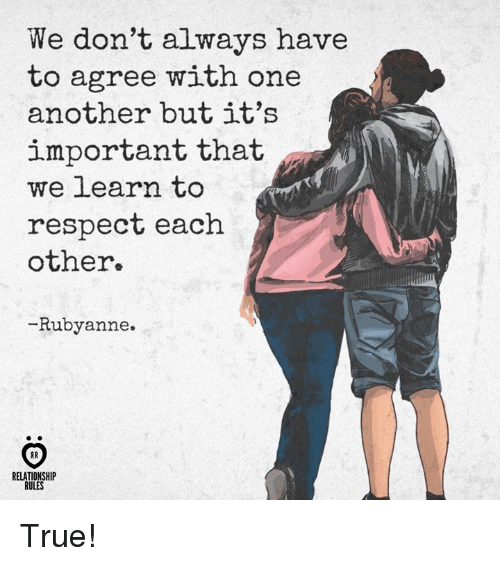 Respect, True, and Another: We don't always have  to agree with one  another but it's  important that  we learn to  respect each  other.  -Rubyanne.  RELATIONSHIP  RULES True!