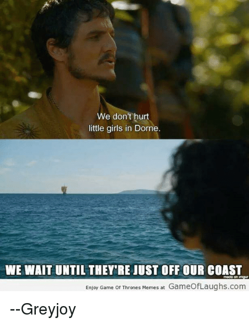 Thrones Meme: We don't hurt  little girls in Dorne.  WE WAIT UNTIL THEY RE JUST OFFOUR COAST  Enjoy Game of Thrones Memes at  GameofLaughs.com --Greyjoy