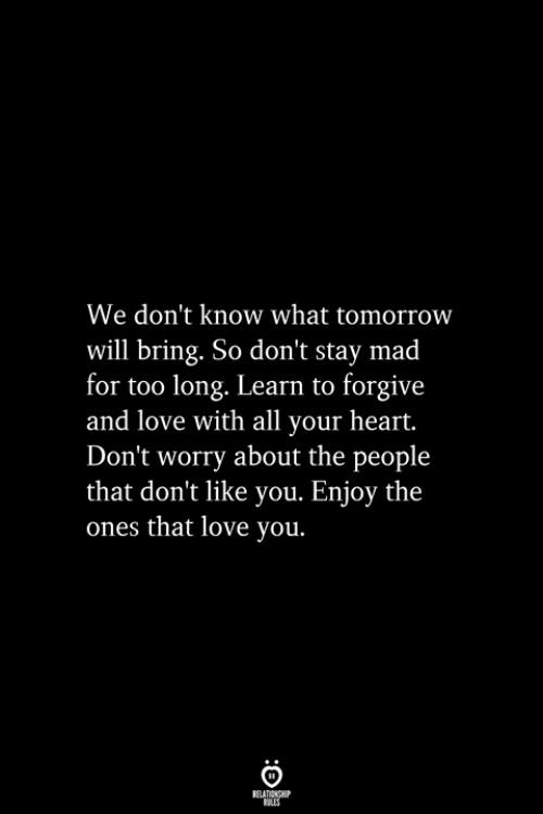 Love, Heart, and Tomorrow: We don't know what tomorrow  will bring. So don't stay mad  for too long. Learn to forgive  and love with all your heart.  Don't worry about the people  that don't like you. Enjoy the  ones that love you.  RELATIONSHIP  ES