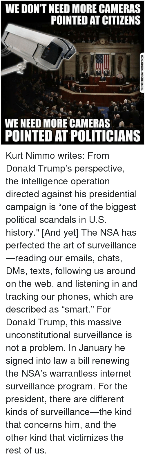 """Donald Trump, Internet, and Memes: WE DON'T NEED MORE CAMERAS  POINTED AT CITIZENS  WE NEED MORE CAMERAS  POINTED AT POLITICIANS Kurt Nimmo writes:  From Donald Trump's perspective, the intelligence operation directed against his presidential campaign is """"one of the biggest political scandals in U.S. history.""""  [And yet]  The NSA has perfected the art of surveillance—reading our emails, chats, DMs, texts, following us around on the web, and listening in and tracking our phones, which are described as """"smart.""""   For Donald Trump, this massive unconstitutional surveillance is not a problem.  In January he signed into law a bill renewing the NSA's warrantless internet surveillance program. For the president, there are different kinds of surveillance—the kind that concerns him, and the other kind that victimizes the rest of us."""