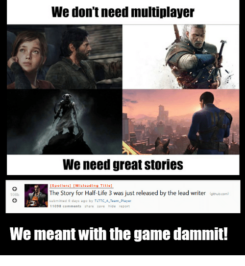 Dammits: We don't need multiplayer  We need great stories  [Spoilers] [Misleading Title]  The Story for Half-Life 3 was just released by the lead writer (othub.com  108k  submitted 6 days ago by TLTTC_A Team_Player  11098 comments share save hide report  We meant with the game dammit!