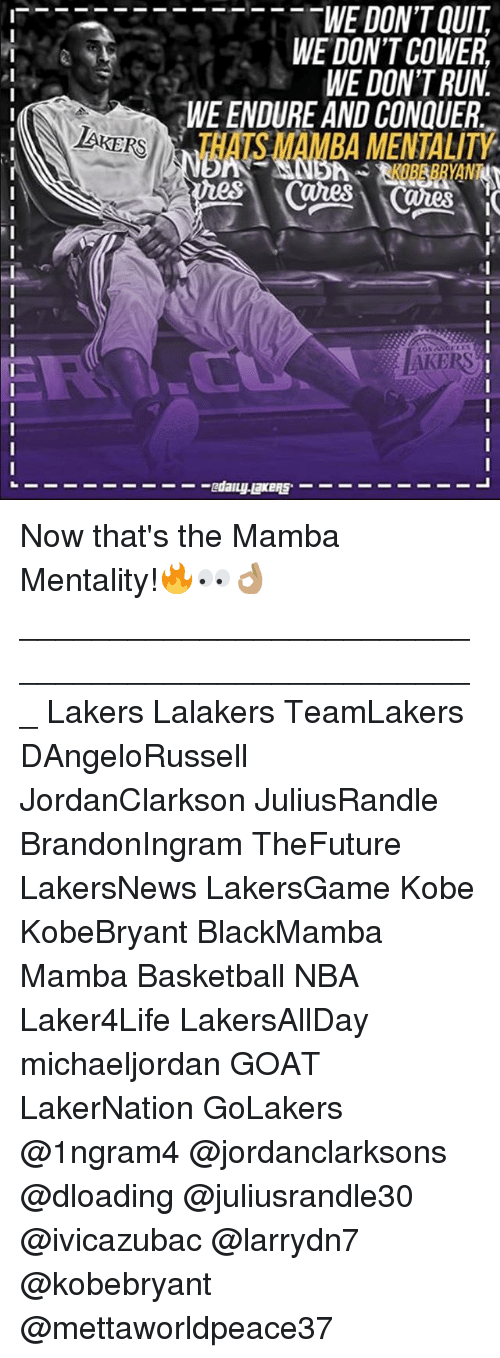 Basketball, Los Angeles Lakers, and Memes: WE DON'T QUIT  WE DON'T COWER  WE DON'T RUN.  WEENDURE AND CON UER  LAKERS  CUues Now that's the Mamba Mentality!🔥👀👌🏽 ___________________________________________________ Lakers Lalakers TeamLakers DAngeloRussell JordanClarkson JuliusRandle BrandonIngram TheFuture LakersNews LakersGame Kobe KobeBryant BlackMamba Mamba Basketball NBA Laker4Life LakersAllDay michaeljordan GOAT LakerNation GoLakers @1ngram4 @jordanclarksons @dloading @juliusrandle30 @ivicazubac @larrydn7 @kobebryant @mettaworldpeace37