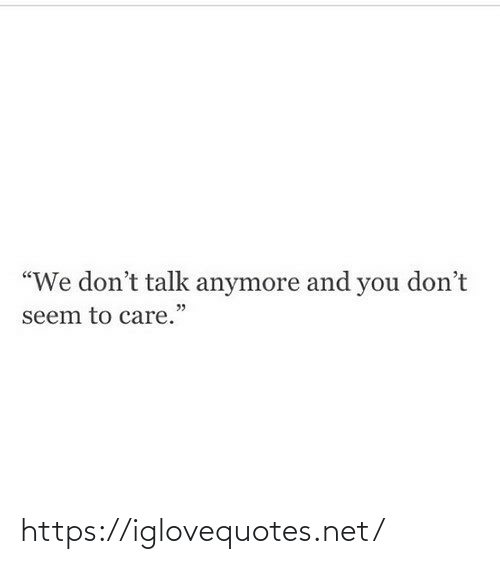 "Seem: ""We don't talk anymore and you don't  seem to care."" https://iglovequotes.net/"