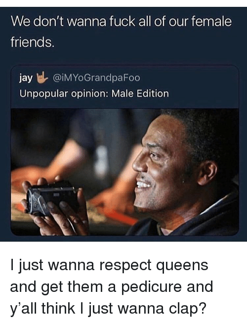 Fuck All: We don't wanna fuck all of our female  friends.  jay DIMYoGrandpaFoo  Unpopular opinion: Male Edition I just wanna respect queens and get them a pedicure and y'all think I just wanna clap?