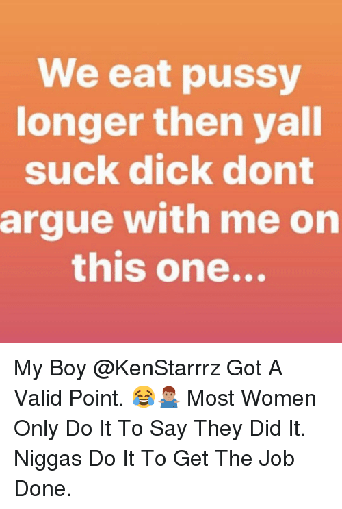 Valid Point: We eat pussy  onger then yall  suck dick dont  argue with me on  this one... My Boy @KenStarrrz Got A Valid Point. 😂🤷🏽♂️ Most Women Only Do It To Say They Did It. Niggas Do It To Get The Job Done.