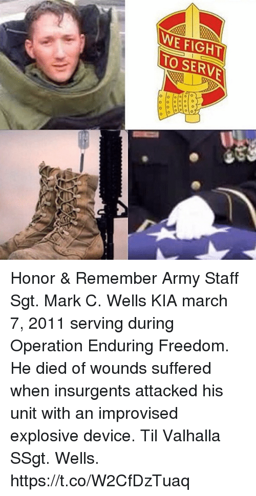 Memes, Army, and Freedom: WE FIGHT  TO SERVE Honor & Remember Army Staff Sgt. Mark C. Wells KIA march 7, 2011 serving during Operation Enduring Freedom. He died of wounds suffered when insurgents attacked his unit with an improvised explosive device. Til Valhalla SSgt. Wells. https://t.co/W2CfDzTuaq